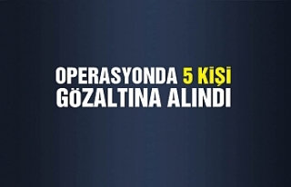 Operasyonda 5 kişi gözaltına alındı